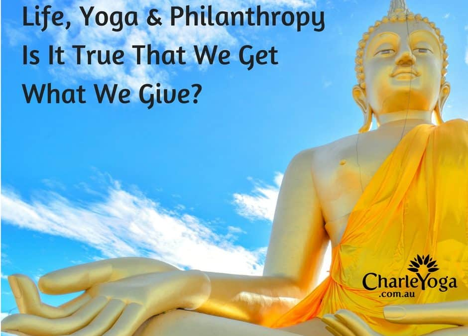 Life, Yoga & Philanthropy.  Is It True That You Get What You Give?